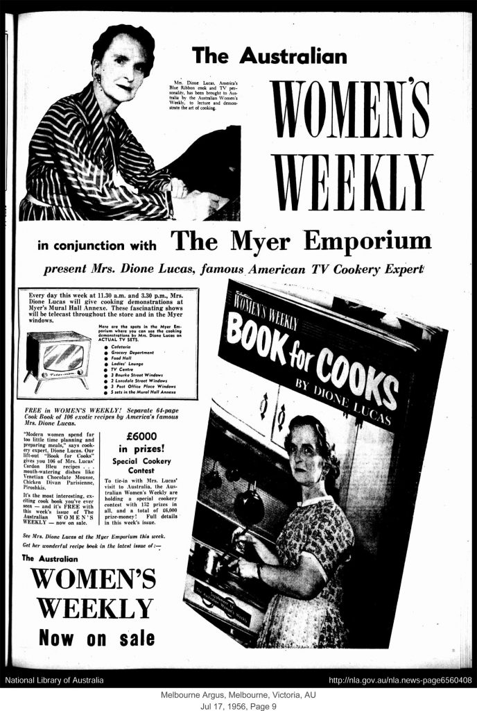 """Mrs Dione Lucas, America's Blue Ribbon cook and TV personality, has been brought to Australia by the Australian Women's Weekly, to lecture and demonstrate the art of cooking."" Advertisement in: The Argus. Melbourne, Australia. 17 July 1956. Page 9."